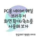 PC용 네이버 웨일 브라우저 화면 확대/축소를 사용해 보자