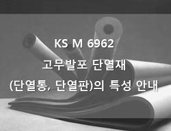 KS인증 고무발포 단열재 KS M 6962 (단열통, 단열판)의 특성 안내