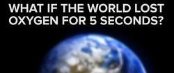 만약 지구에 산소가 5초간 사라진다면?