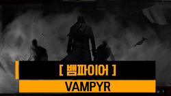 [뱀피르, 뱀파이어] Vampyr (2018. 06. 05)