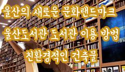 울산의 새로운 문화랜드마크 울산도서관 도서관 이용방법 울산가볼만한곳