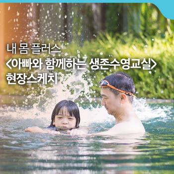 <아빠와 함께하는 생존수영교실> 현장스케치 [내 몸 플러스]