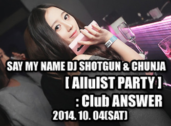 2014. 10. 04 (SAT) SAY MY NAME DJ SHOTGUN & CHUNJA [ AlluIST PARTY ] @ ANSWER