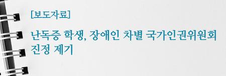 [보도자료] 난독증 학생, 장애인 차별 국가인권위원회 진정 제기