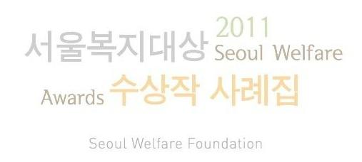 [서울시복지재단] 2011 서울복지대상 수상작 사례집 (사회복지 프로그램 우수 사례집)