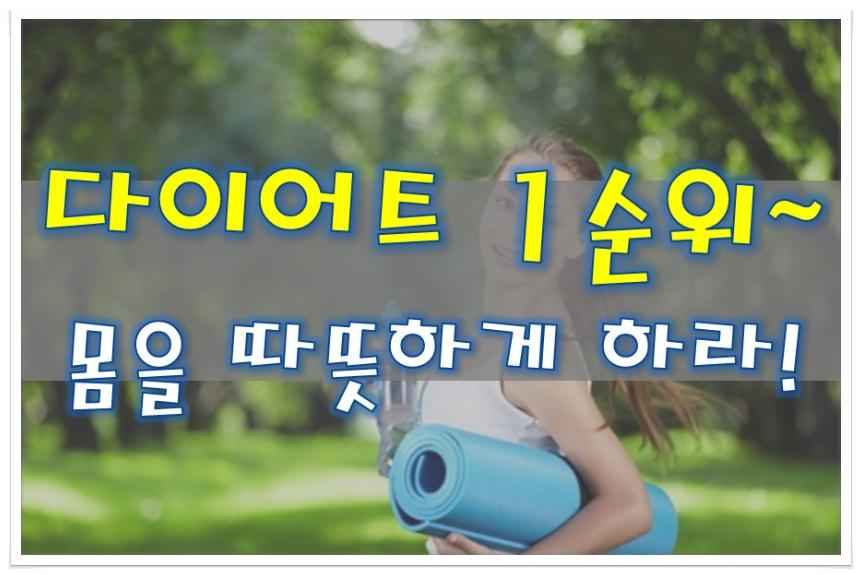 다이어트 1순위~ 몸을 따뜻하게 하라!